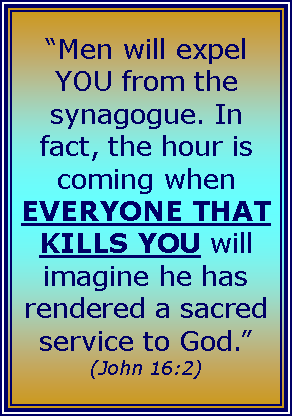 "Text Box: ""Men will expel YOU from the synagogue. In fact, the hour is coming when EVERYONE THAT KILLS YOU will imagine he has rendered a sacred 