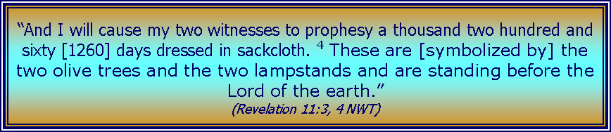 "Text Box: ""And I will cause my two witnesses to prophesy a thousand two hundred and sixty [1260] days dressed in sackcloth. 4 These are [symbolized by] the two olive trees and the two lampstands and are standing before the Lord of the earth."" 